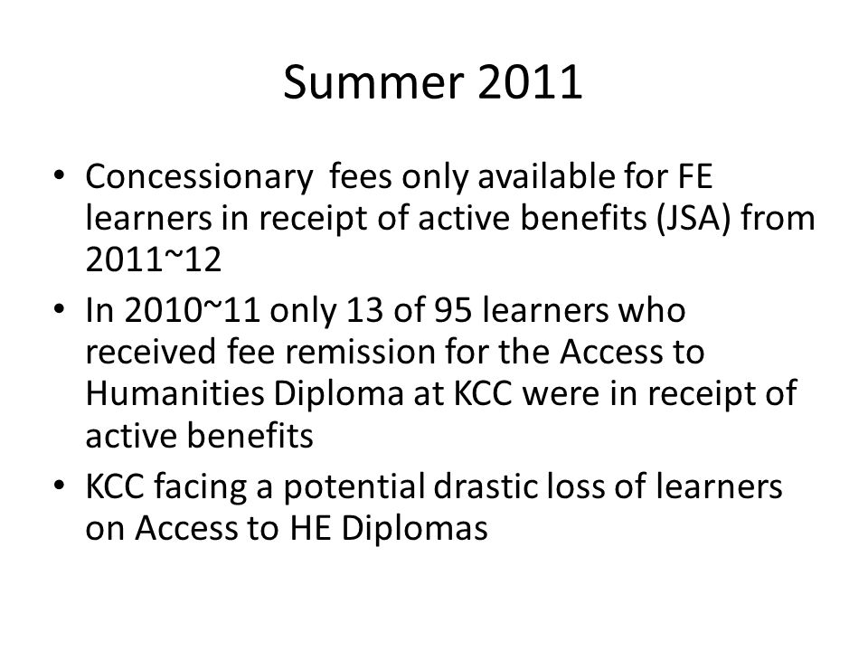 Summer 2011 Concessionary fees only available for FE learners in receipt of active benefits (JSA) from 2011~12 In 2010~11 only 13 of 95 learners who received fee remission for the Access to Humanities Diploma at KCC were in receipt of active benefits KCC facing a potential drastic loss of learners on Access to HE Diplomas