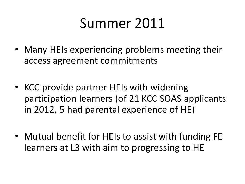 Summer 2011 Many HEIs experiencing problems meeting their access agreement commitments KCC provide partner HEIs with widening participation learners (of 21 KCC SOAS applicants in 2012, 5 had parental experience of HE) Mutual benefit for HEIs to assist with funding FE learners at L3 with aim to progressing to HE