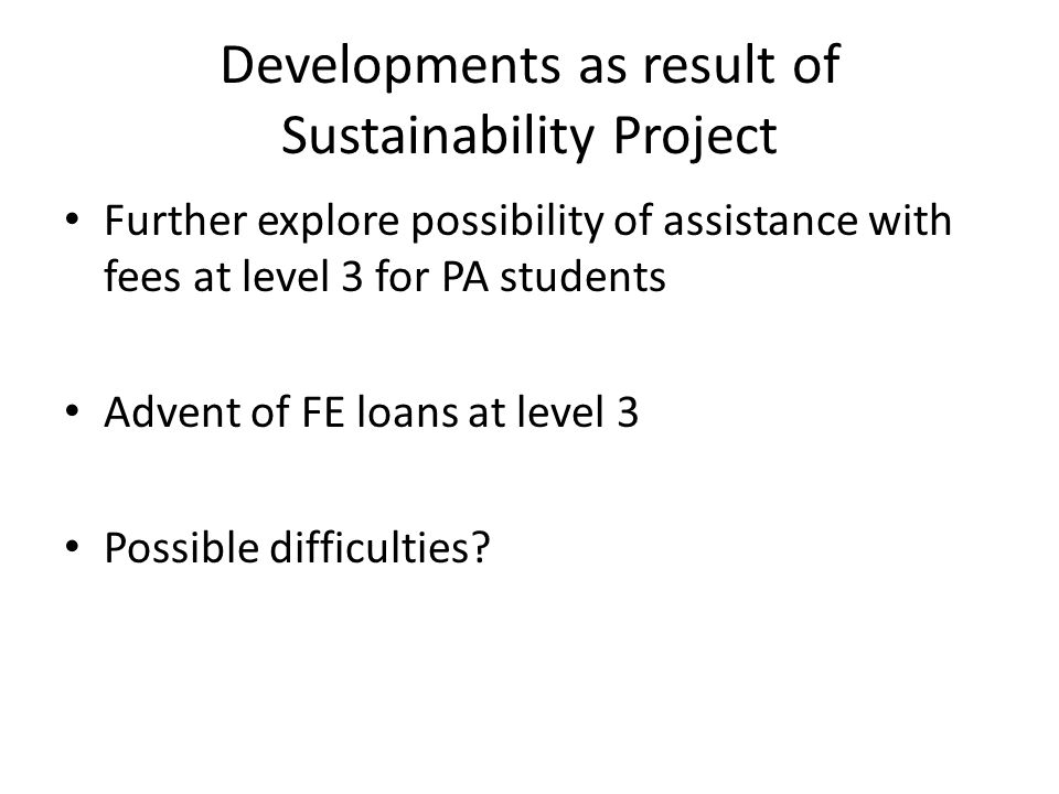 Developments as result of Sustainability Project Further explore possibility of assistance with fees at level 3 for PA students Advent of FE loans at level 3 Possible difficulties?