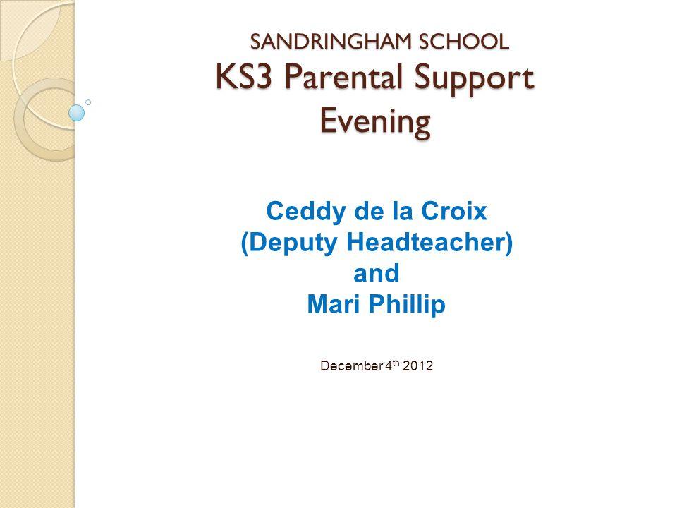 KS3 Parental Support Evening Ceddy de la Croix (Deputy Headteacher) and Mari Phillip December 4 th 2012 SANDRINGHAM SCHOOL