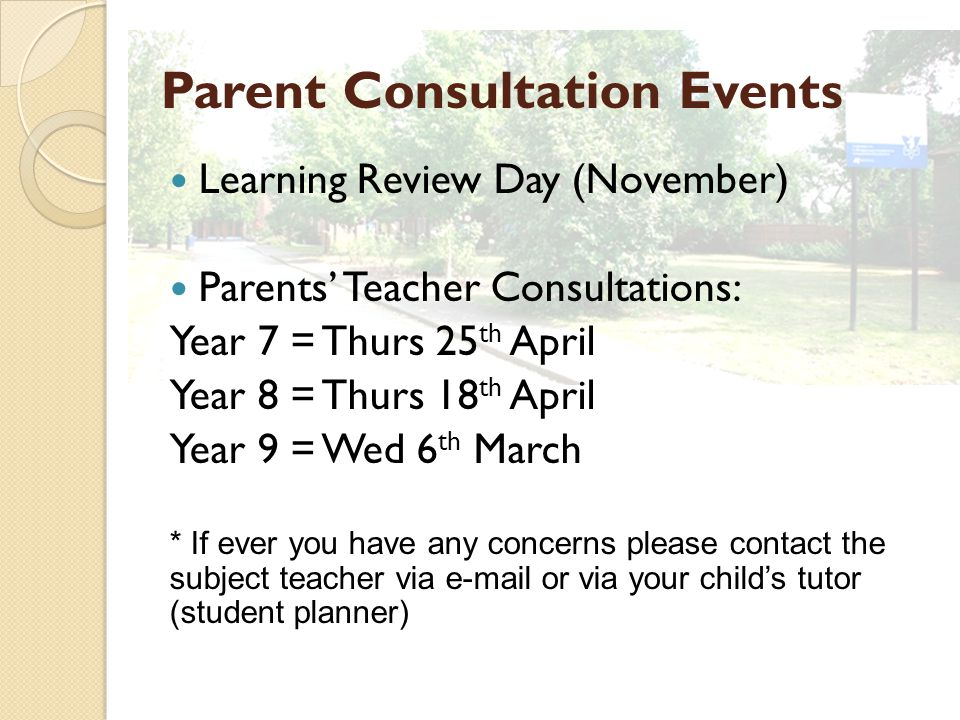 Parent Consultation Events Learning Review Day (November) Parents' Teacher Consultations: Year 7 = Thurs 25 th April Year 8 = Thurs 18 th April Year 9 = Wed 6 th March * If ever you have any concerns please contact the subject teacher via e-mail or via your child's tutor (student planner)