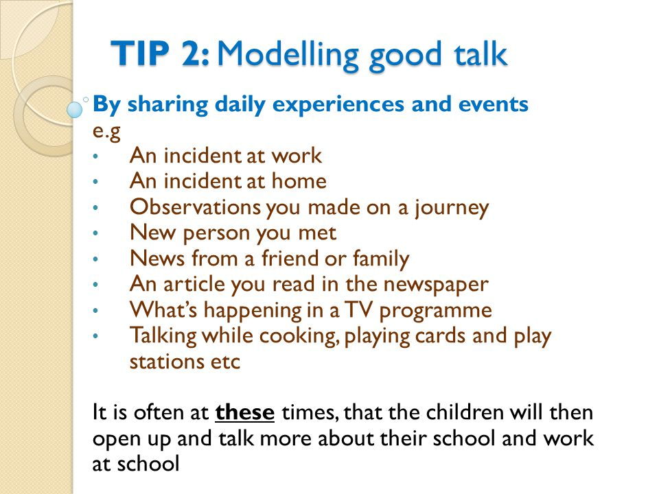 TIP 2: M odelling good talk By sharing daily experiences and events e.g An incident at work An incident at home Observations you made on a journey New person you met News from a friend or family An article you read in the newspaper What's happening in a TV programme Talking while cooking, playing cards and play stations etc It is often at these times, that the children will then open up and talk more about their school and work at school