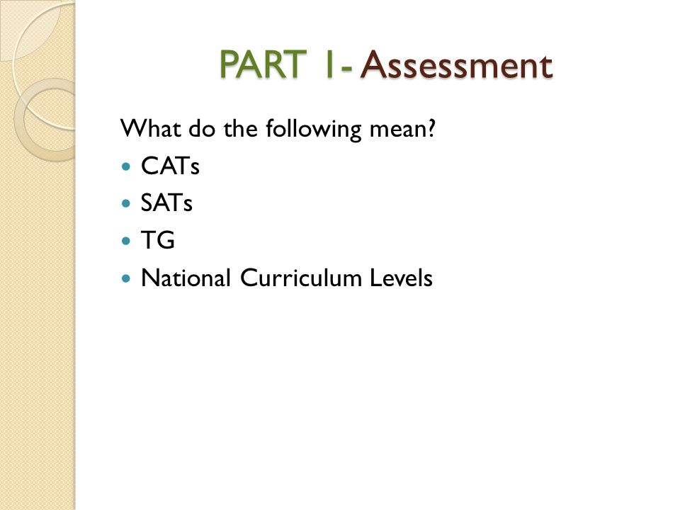 PART 1- Assessment What do the following mean CATs SATs TG National Curriculum Levels