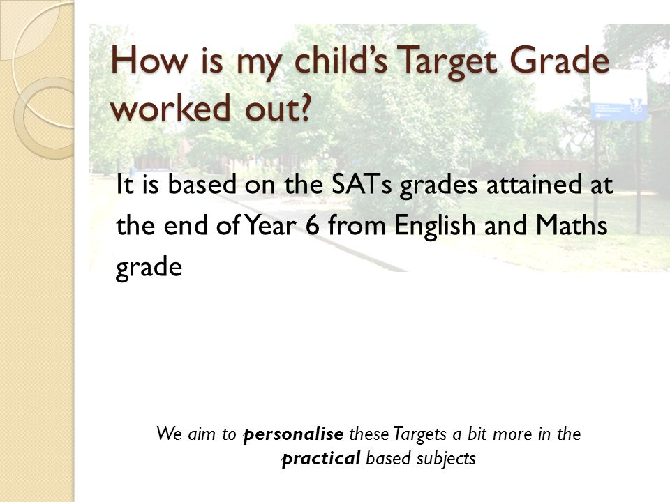 It is based on the SATs grades attained at the end of Year 6 from English and Maths grade We aim to personalise these Targets a bit more in the practical based subjects How is my child's Target Grade worked out