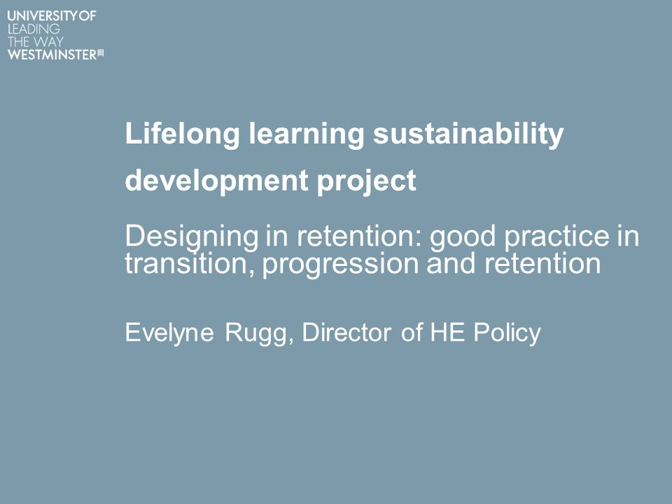 Lifelong learning sustainability development project Designing in retention: good practice in transition, progression and retention Evelyne Rugg, Director of HE Policy