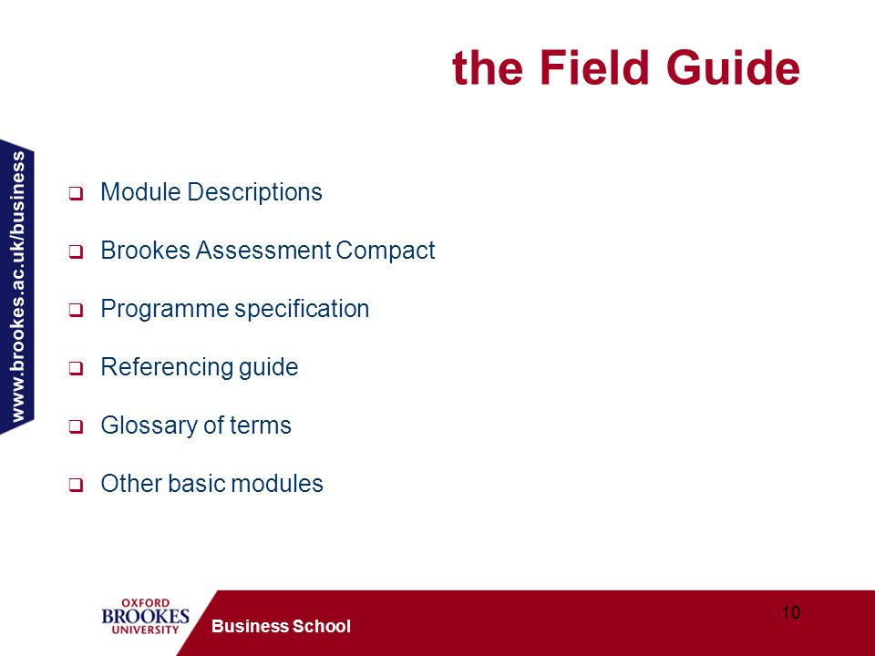 www.brookes.ac.uk/business 10 Business School the Field Guide  Module Descriptions  Brookes Assessment Compact  Programme specification  Referencing guide  Glossary of terms  Other basic modules
