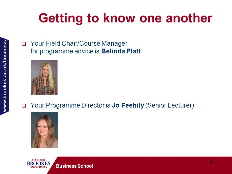 www.brookes.ac.uk/business 4 Business School Getting to know one another  Your Field Chair/Course Manager – for programme advice is Belinda Platt  Your Programme Director is Jo Feehily (Senior Lecturer)