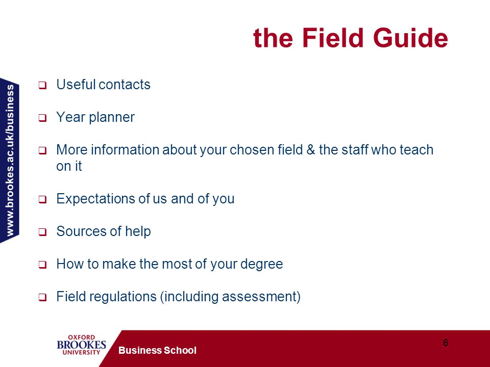 www.brookes.ac.uk/business 6 Business School the Field Guide  Useful contacts  Year planner  More information about your chosen field & the staff who teach on it  Expectations of us and of you  Sources of help  How to make the most of your degree  Field regulations (including assessment)
