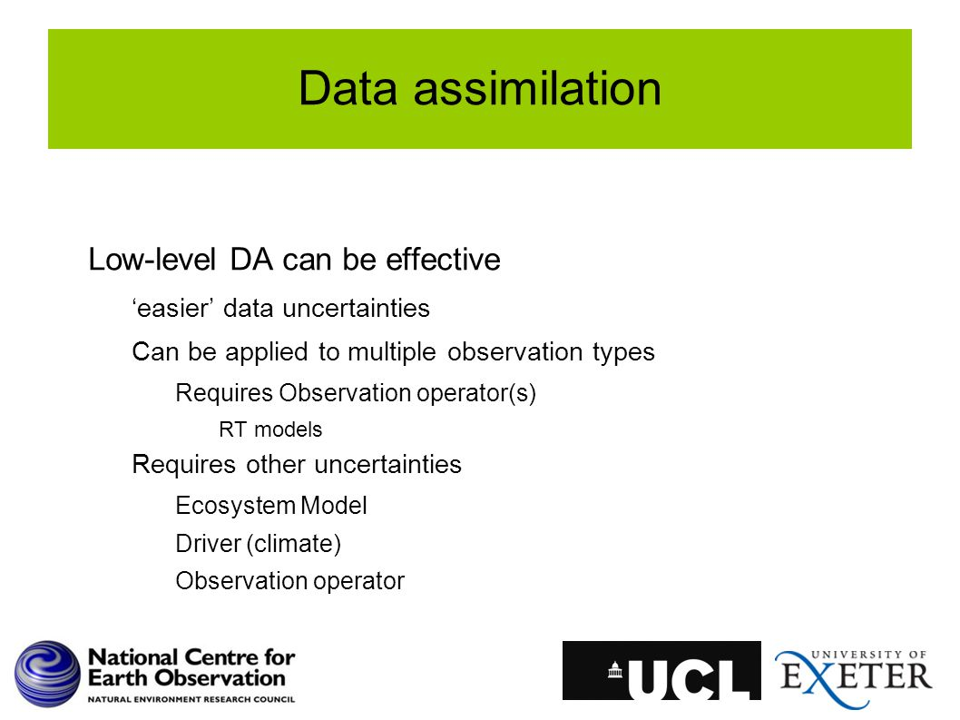 Data assimilation Low-level DA can be effective 'easier' data uncertainties Can be applied to multiple observation types Requires Observation operator(s) RT models Requires other uncertainties Ecosystem Model Driver (climate) Observation operator