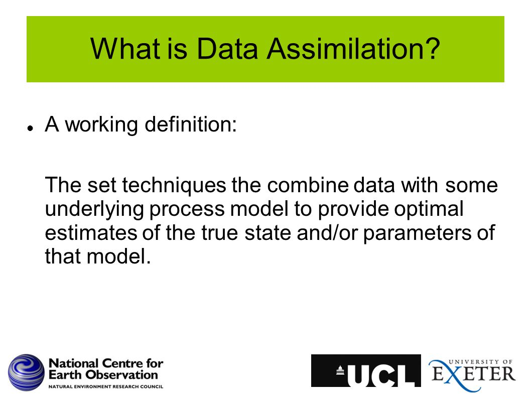 What is Data Assimilation? A working definition: The set techniques the combine data with some underlying process model to provide optimal estimates o