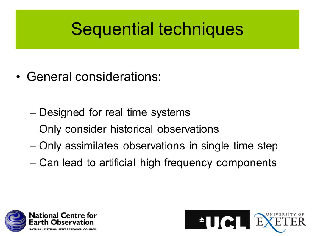 Sequential techniques General considerations: – Designed for real time systems – Only consider historical observations – Only assimilates observations in single time step – Can lead to artificial high frequency components