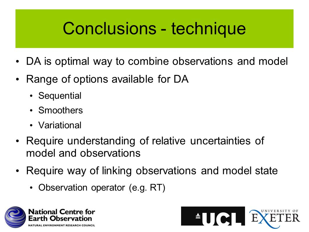 Conclusions - technique DA is optimal way to combine observations and model Range of options available for DA Sequential Smoothers Variational Require understanding of relative uncertainties of model and observations Require way of linking observations and model state Observation operator (e.g.