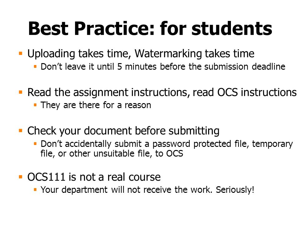 Best Practice: for students  Uploading takes time, Watermarking takes time  Don't leave it until 5 minutes before the submission deadline  Read the assignment instructions, read OCS instructions  They are there for a reason  Check your document before submitting  Don't accidentally submit a password protected file, temporary file, or other unsuitable file, to OCS  OCS111 is not a real course  Your department will not receive the work.