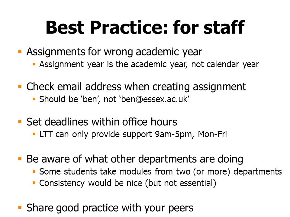 Best Practice: for staff  Assignments for wrong academic year  Assignment year is the academic year, not calendar year  Check email address when creating assignment  Should be 'ben', not 'ben@essex.ac.uk'  Set deadlines within office hours  LTT can only provide support 9am-5pm, Mon-Fri  Be aware of what other departments are doing  Some students take modules from two (or more) departments  Consistency would be nice (but not essential)  Share good practice with your peers
