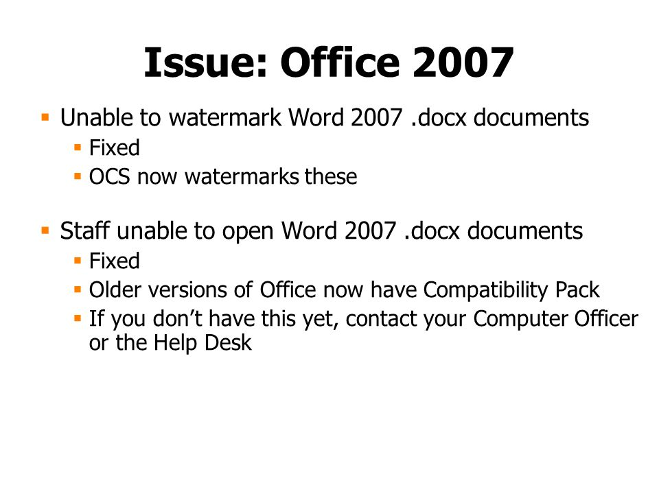 Issue: Office 2007  Unable to watermark Word 2007.docx documents  Fixed  OCS now watermarks these  Staff unable to open Word 2007.docx documents  Fixed  Older versions of Office now have Compatibility Pack  If you don't have this yet, contact your Computer Officer or the Help Desk
