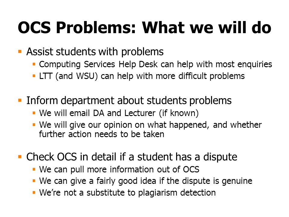 OCS Problems: What we will do  Assist students with problems  Computing Services Help Desk can help with most enquiries  LTT (and WSU) can help with more difficult problems  Inform department about students problems  We will email DA and Lecturer (if known)  We will give our opinion on what happened, and whether further action needs to be taken  Check OCS in detail if a student has a dispute  We can pull more information out of OCS  We can give a fairly good idea if the dispute is genuine  We're not a substitute to plagiarism detection