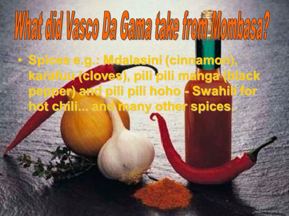 Spices e.g.: Mdalasini (cinnamon), karafuu (cloves), pili pili manga (black pepper) and pili pili hoho - Swahili for hot chili... and many other spice
