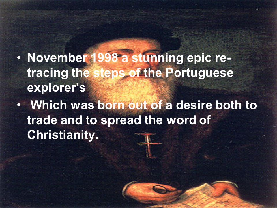 November 1998 a stunning epic re- tracing the steps of the Portuguese explorer s Which was born out of a desire both to trade and to spread the word of Christianity.