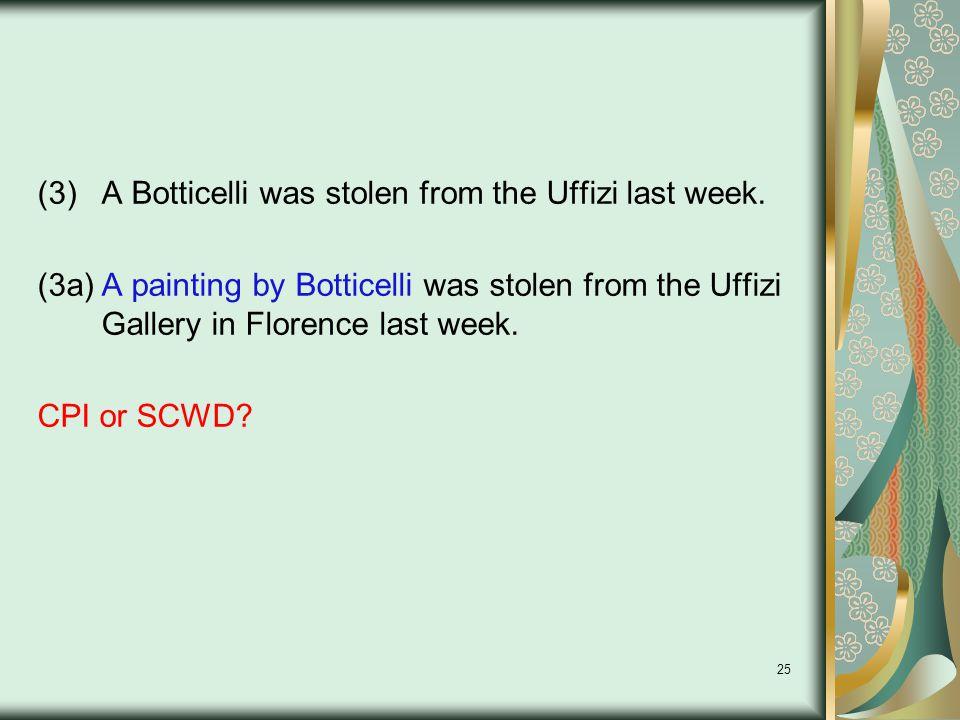 25 (3)A Botticelli was stolen from the Uffizi last week.