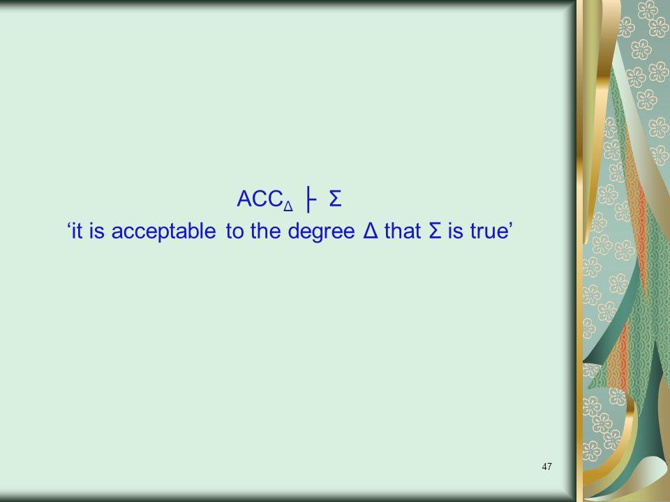 47 ACC Δ ├ Σ 'it is acceptable to the degree Δ that Σ is true'