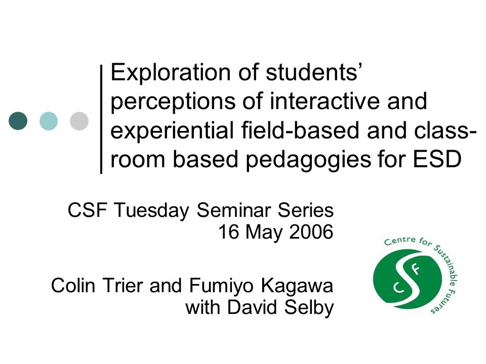 Exploration of students' perceptions of interactive and experiential field-based and class- room based pedagogies for ESD CSF Tuesday Seminar Series 16 May 2006 Colin Trier and Fumiyo Kagawa with David Selby