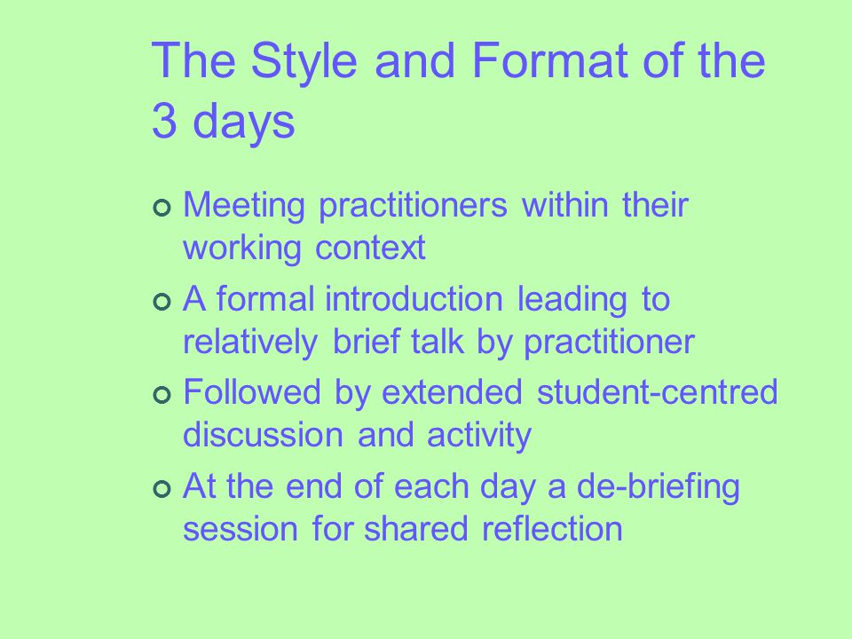 The Style and Format of the 3 days Meeting practitioners within their working context A formal introduction leading to relatively brief talk by practitioner Followed by extended student-centred discussion and activity At the end of each day a de-briefing session for shared reflection