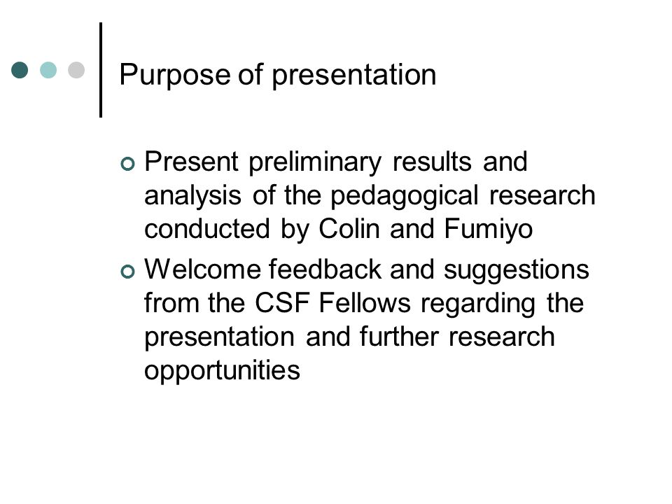 Purpose of presentation Present preliminary results and analysis of the pedagogical research conducted by Colin and Fumiyo Welcome feedback and suggestions from the CSF Fellows regarding the presentation and further research opportunities