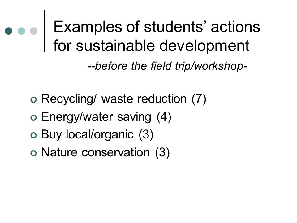 Examples of students' actions for sustainable development --before the field trip/workshop- Recycling/ waste reduction (7) Energy/water saving (4) Buy local/organic (3) Nature conservation (3)