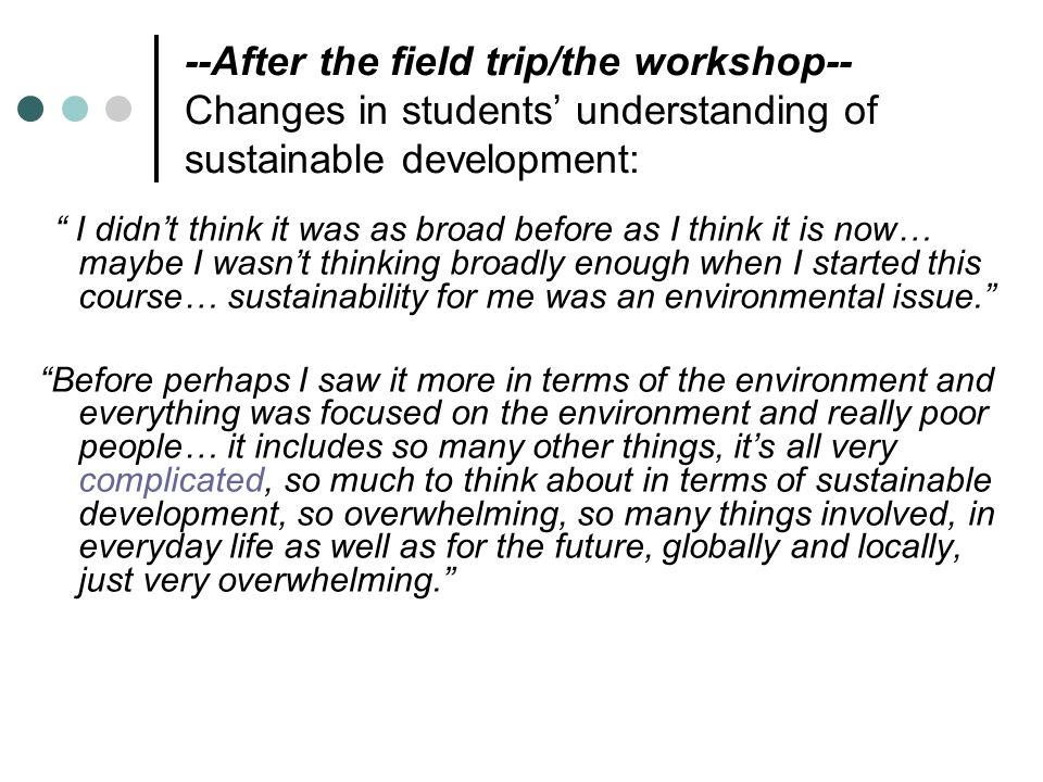 --After the field trip/the workshop-- Changes in students' understanding of sustainable development: I didn't think it was as broad before as I think it is now… maybe I wasn't thinking broadly enough when I started this course… sustainability for me was an environmental issue. Before perhaps I saw it more in terms of the environment and everything was focused on the environment and really poor people… it includes so many other things, it's all very complicated, so much to think about in terms of sustainable development, so overwhelming, so many things involved, in everyday life as well as for the future, globally and locally, just very overwhelming.
