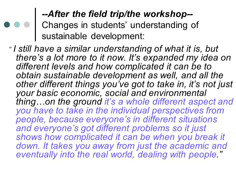 --After the field trip/the workshop-- Changes in students' understanding of sustainable development: I still have a similar understanding of what it is, but there's a lot more to it now.