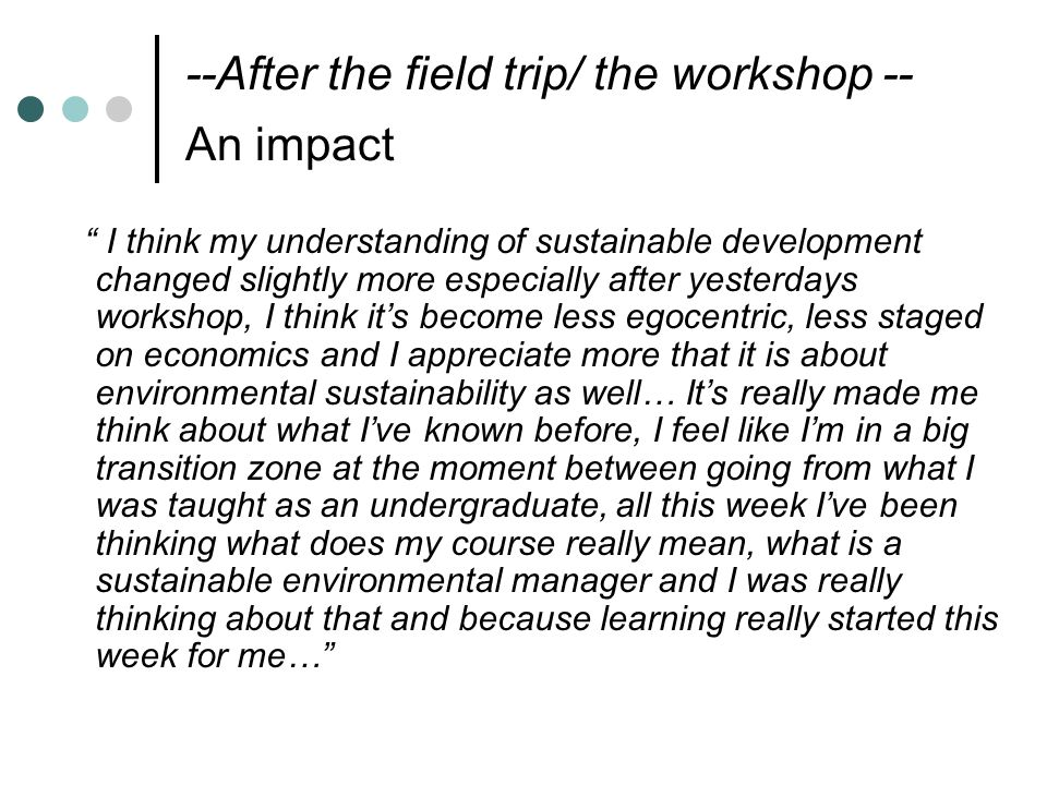 --After the field trip/ the workshop -- An impact I think my understanding of sustainable development changed slightly more especially after yesterdays workshop, I think it's become less egocentric, less staged on economics and I appreciate more that it is about environmental sustainability as well… It's really made me think about what I've known before, I feel like I'm in a big transition zone at the moment between going from what I was taught as an undergraduate, all this week I've been thinking what does my course really mean, what is a sustainable environmental manager and I was really thinking about that and because learning really started this week for me…