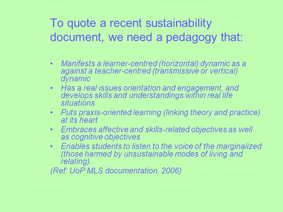 To quote a recent sustainability document, we need a pedagogy that: Manifests a learner-centred (horizontal) dynamic as a against a teacher-centred (transmissive or vertical) dynamic Has a real issues orientation and engagement, and develops skills and understandings within real life situations Puts praxis-oriented learning (linking theory and practice) at its heart Embraces affective and skills-related objectives as well as cognitive objectives Enables students to listen to the voice of the marginalized (those harmed by unsustainable modes of living and relating).