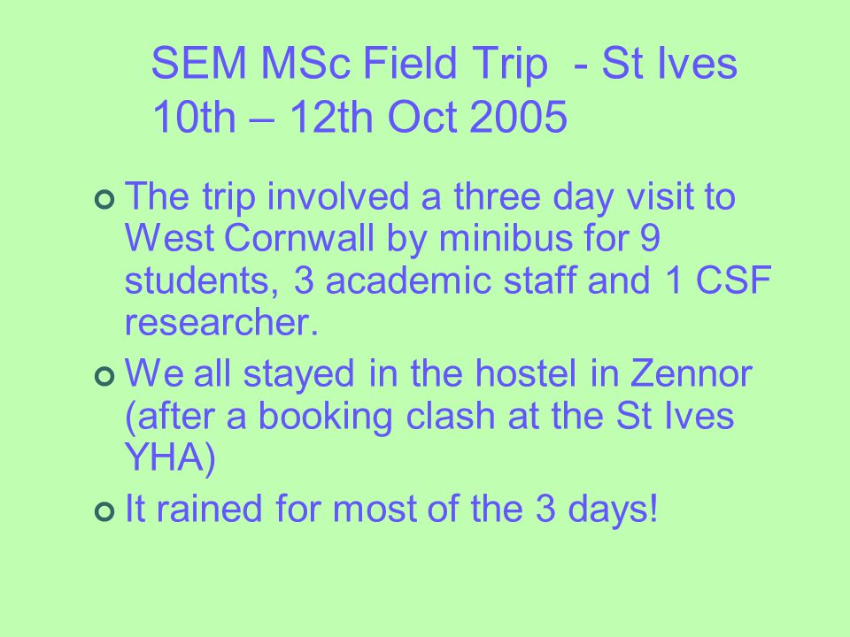 SEM MSc Field Trip - St Ives 10th – 12th Oct 2005 The trip involved a three day visit to West Cornwall by minibus for 9 students, 3 academic staff and 1 CSF researcher.