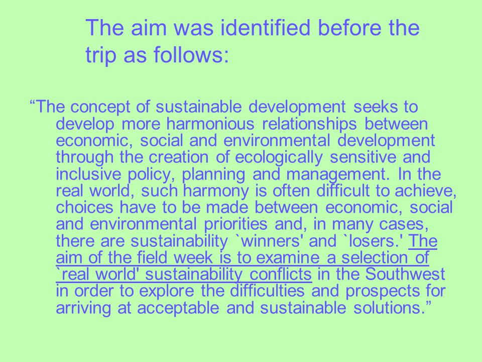 The aim was identified before the trip as follows: The concept of sustainable development seeks to develop more harmonious relationships between economic, social and environmental development through the creation of ecologically sensitive and inclusive policy, planning and management.