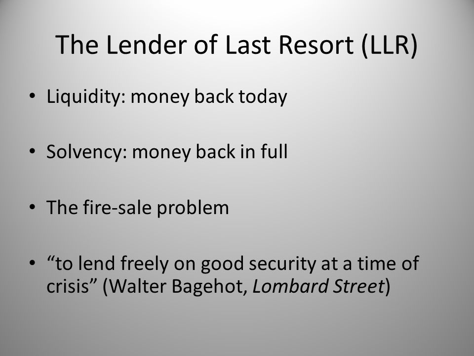 The Lender of Last Resort (LLR) Liquidity: money back today Solvency: money back in full The fire-sale problem to lend freely on good security at a time of crisis (Walter Bagehot, Lombard Street)