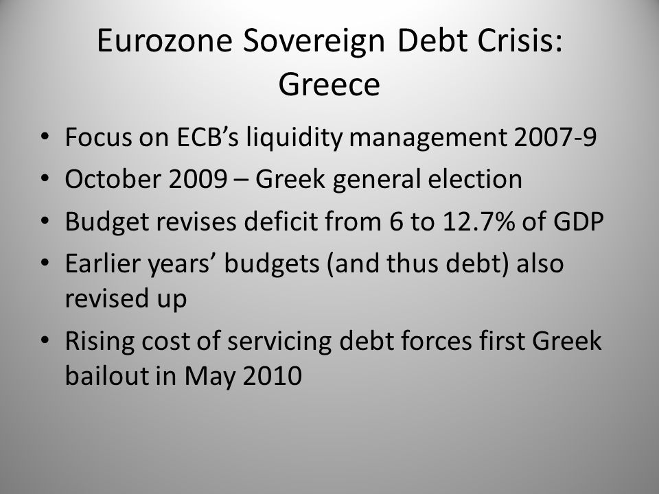 Eurozone Sovereign Debt Crisis: Greece Focus on ECB's liquidity management 2007-9 October 2009 – Greek general election Budget revises deficit from 6 to 12.7% of GDP Earlier years' budgets (and thus debt) also revised up Rising cost of servicing debt forces first Greek bailout in May 2010