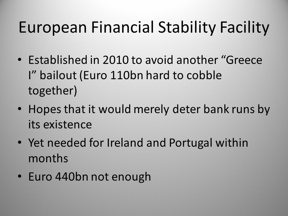 European Financial Stability Facility Established in 2010 to avoid another Greece I bailout (Euro 110bn hard to cobble together) Hopes that it would merely deter bank runs by its existence Yet needed for Ireland and Portugal within months Euro 440bn not enough