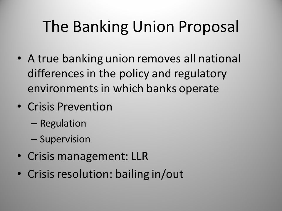 The Banking Union Proposal A true banking union removes all national differences in the policy and regulatory environments in which banks operate Crisis Prevention – Regulation – Supervision Crisis management: LLR Crisis resolution: bailing in/out
