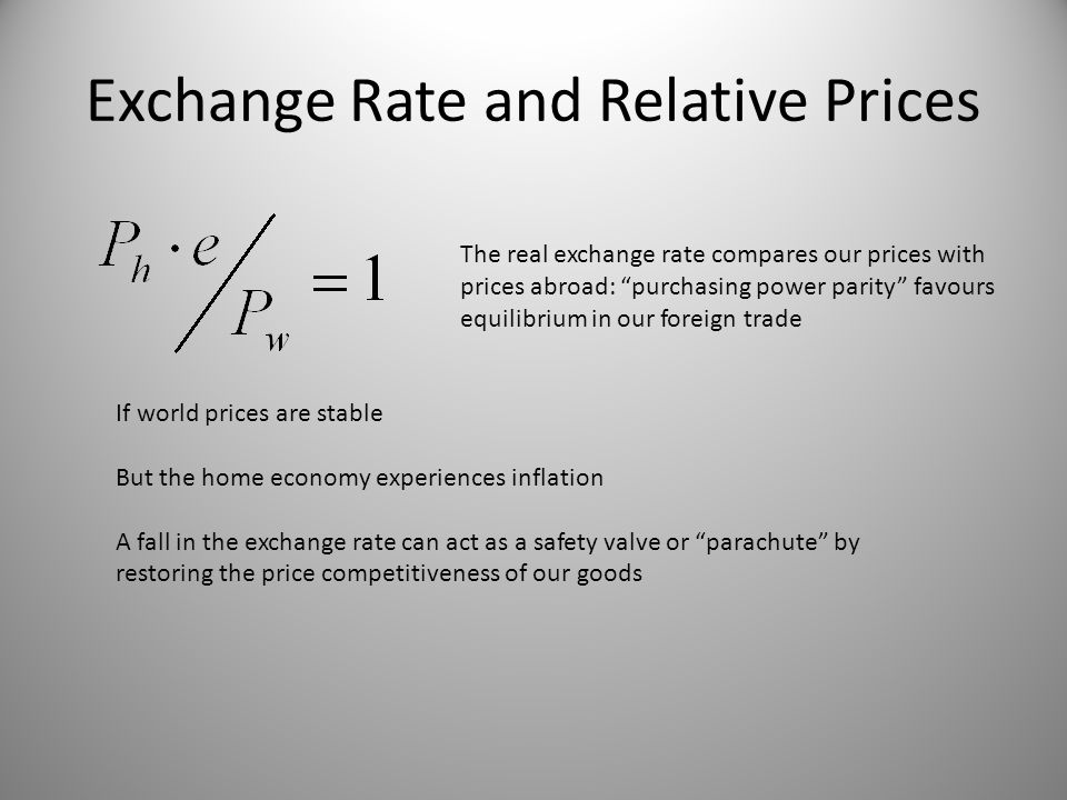 Exchange Rate and Relative Prices If world prices are stable But the home economy experiences inflation A fall in the exchange rate can act as a safety valve or parachute by restoring the price competitiveness of our goods The real exchange rate compares our prices with prices abroad: purchasing power parity favours equilibrium in our foreign trade