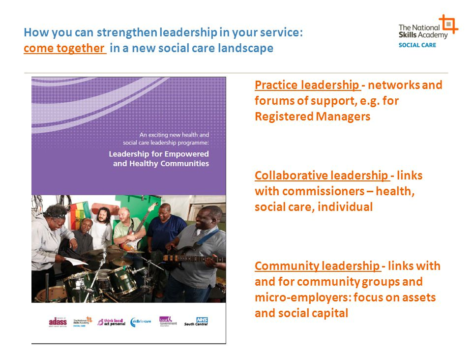 How you can strengthen leadership in your service: come together in a new social care landscape Practice leadership - networks and forums of support, e.g.