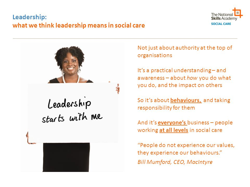 Why we think leadership matters, especially now: it enables you to deliver quality care in difficult times Unprecedented mix of circumstances: demand, supply, structural change, cultural stasis – leading to: o Revenue challenges and funding pressures for employers – and for some, issues of managing growth/consolidation o Need to do more – and more complex - with less o Working with wider group of stakeholders – CCGs, public health, personal budget holders, housing, planning o Need for adaptability/innovation - reconfiguring services, working with new client groups, providing flexible care models o Need to re-inculcate the old virtues and values – dignity, compassion – emphasised especially post-Winterbourne and Mid-Staffs