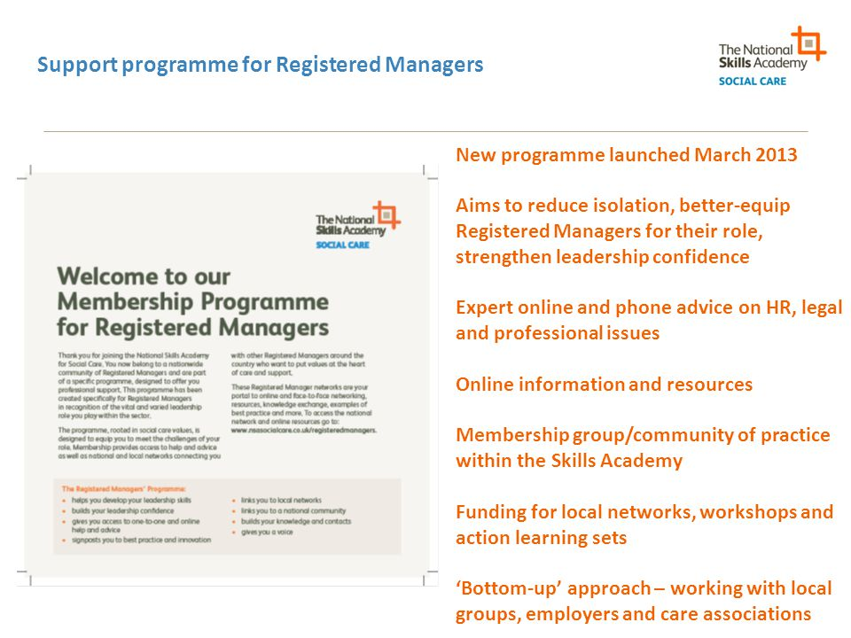 Support programme for Registered Managers New programme launched March 2013 Aims to reduce isolation, better-equip Registered Managers for their role, strengthen leadership confidence Expert online and phone advice on HR, legal and professional issues Online information and resources Membership group/community of practice within the Skills Academy Funding for local networks, workshops and action learning sets 'Bottom-up' approach – working with local groups, employers and care associations