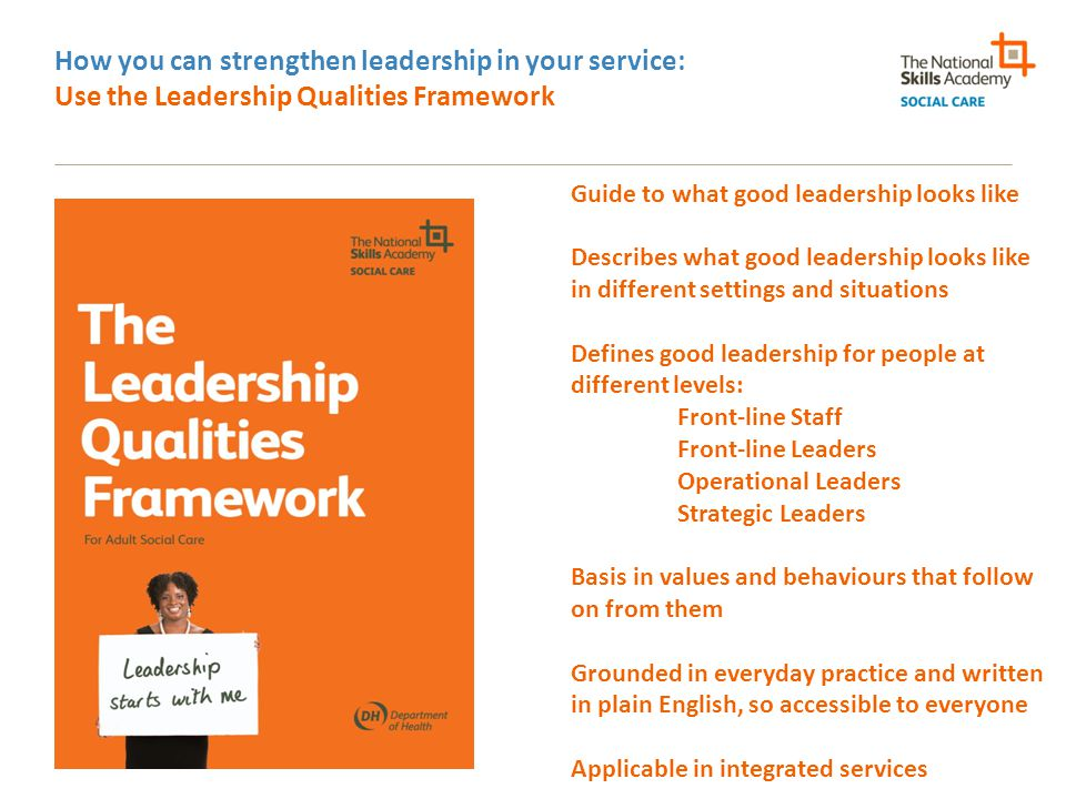 How you can strengthen leadership in your service: Celebrate and influence: stand up for social care Social care as key driver of local economies Social care as growth sector Social care as local employer Social care as community hub/link Social care as source of innovation Social care as source of good news stories for local media/MPs/ Councils/Health and Wellbeing Boards Social care staff as people to be celebrated