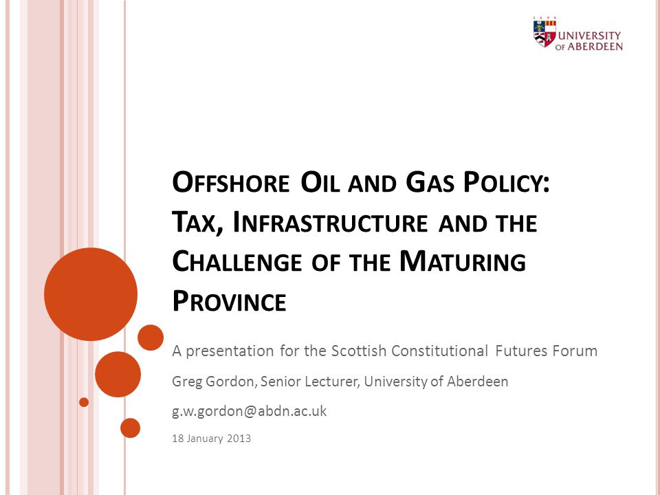 O FFSHORE O IL AND G AS P OLICY : T AX, I NFRASTRUCTURE AND THE C HALLENGE OF THE M ATURING P ROVINCE A presentation for the Scottish Constitutional Futures Forum Greg Gordon, Senior Lecturer, University of Aberdeen 18 January 2013