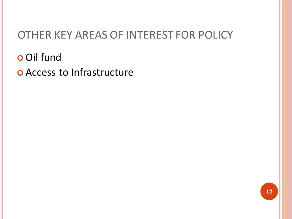 OTHER KEY AREAS OF INTEREST FOR POLICY Oil fund Access to Infrastructure 12