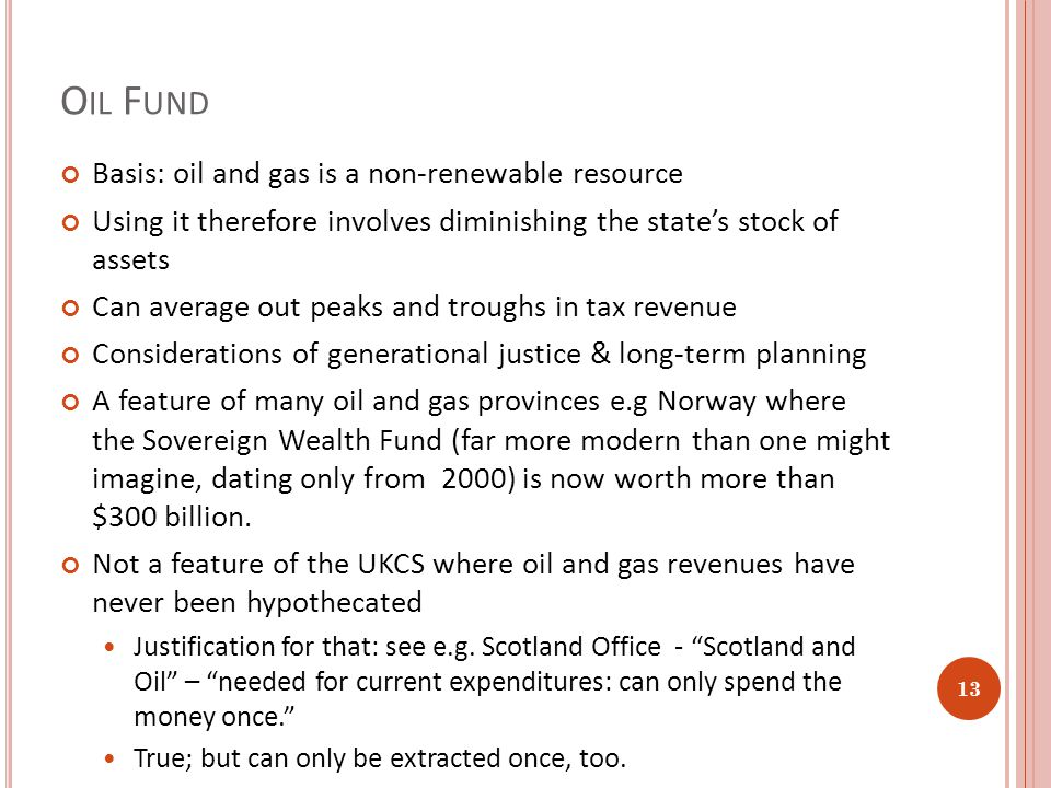 O IL F UND Basis: oil and gas is a non-renewable resource Using it therefore involves diminishing the state's stock of assets Can average out peaks and troughs in tax revenue Considerations of generational justice & long-term planning A feature of many oil and gas provinces e.g Norway where the Sovereign Wealth Fund (far more modern than one might imagine, dating only from 2000) is now worth more than $300 billion.
