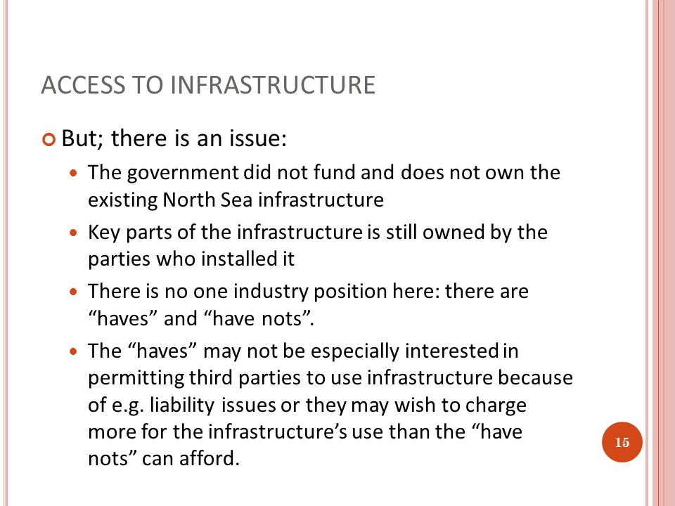 ACCESS TO INFRASTRUCTURE But; there is an issue: The government did not fund and does not own the existing North Sea infrastructure Key parts of the infrastructure is still owned by the parties who installed it There is no one industry position here: there are haves and have nots .