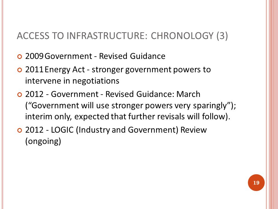 ACCESS TO INFRASTRUCTURE: CHRONOLOGY (3) 2009Government - Revised Guidance 2011Energy Act - stronger government powers to intervene in negotiations 20
