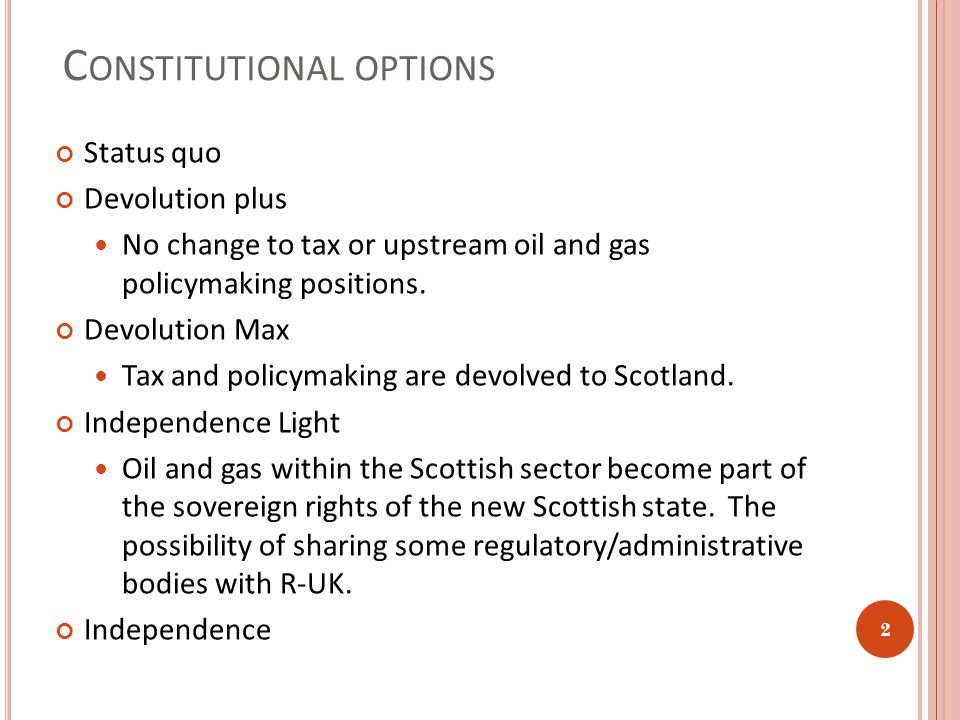 C ONSTITUTIONAL OPTIONS Status quo Devolution plus No change to tax or upstream oil and gas policymaking positions.