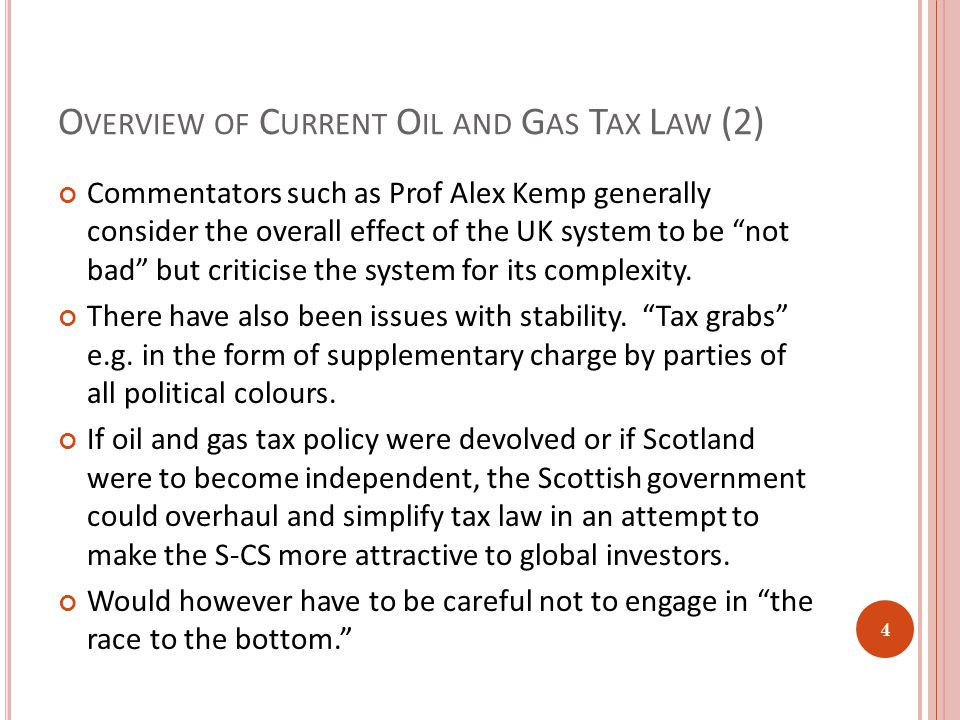 O VERVIEW OF C URRENT O IL AND G AS T AX L AW (2) Commentators such as Prof Alex Kemp generally consider the overall effect of the UK system to be not bad but criticise the system for its complexity.